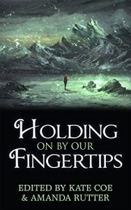 Holding On By Our Fingertips, edited by Kate Coe and Amanda Rutter