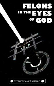 Felons in the Eyes of God by Stephen James Wright